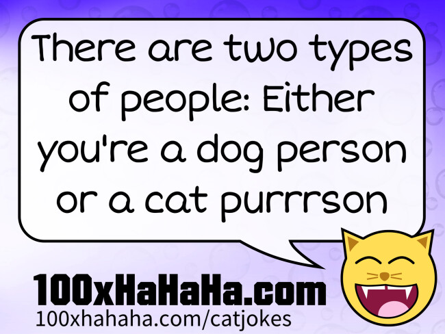 There are two types of people: Either you're a dog person or a cat purrrson