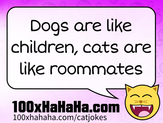 Dogs are like children, cats are like roommates