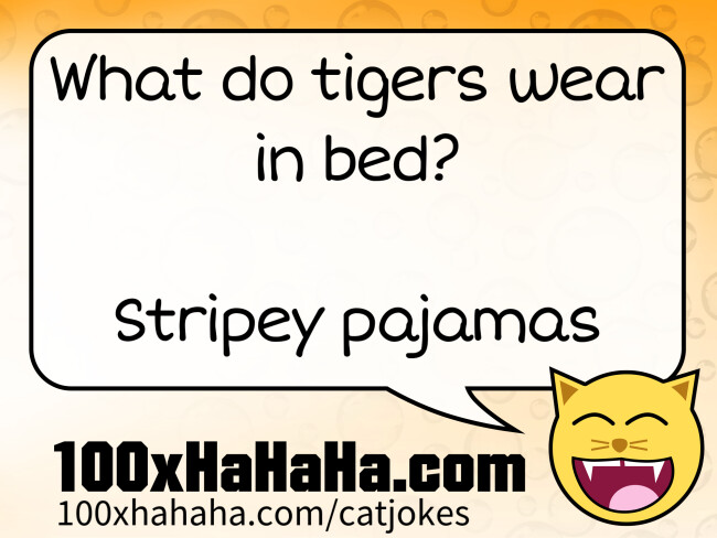 What do tigers wear in bed? / / Stripey pajamas