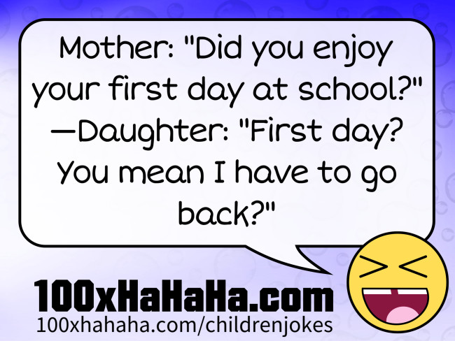 "Mother: ""Did you enjoy your first day at school?"" —Daughter: ""First day? You mean I have to go back?"""