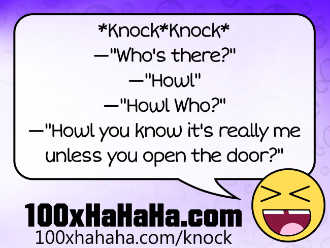 "*Knock*Knock* / —""Who's there?"" / —""Howl"" / —""Howl Who?"" / —""Howl you know it's really me unless you open the door?"""