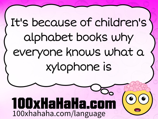 It's because of children's alphabet books why everyone knows what a xylophone is