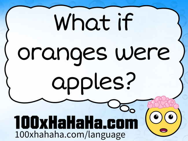 What if oranges were apples?