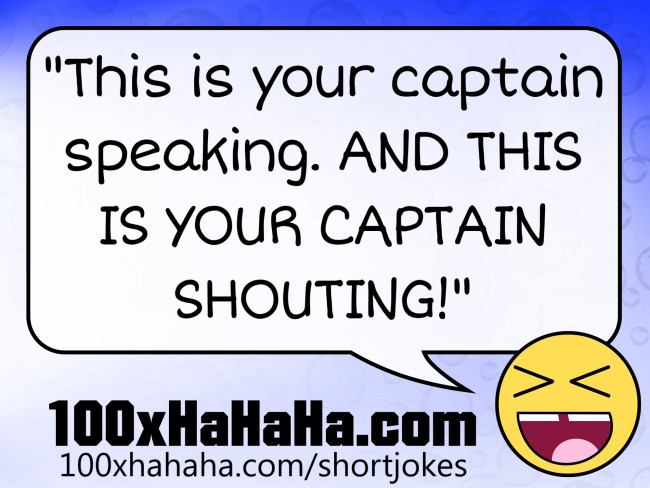 """This is your captain speaking. AND THIS IS YOUR CAPTAIN SHOUTING!"""