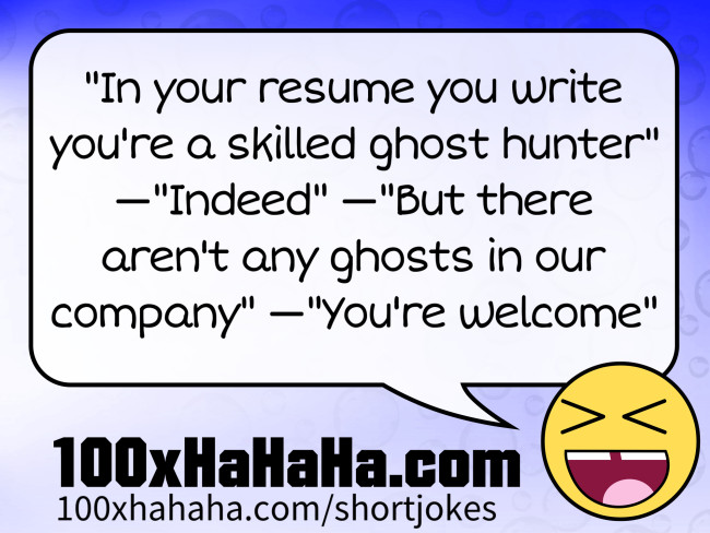 """In your resume you write you're a skilled ghost hunter"" —""Indeed"" —""But there aren't any ghosts in our company"" —""You're welcome"""