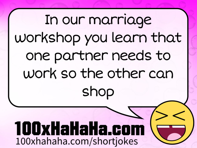 In our marriage workshop you learn that one partner needs to work so the other can shop