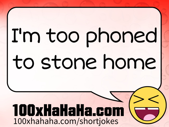 I'm too phoned to stone home