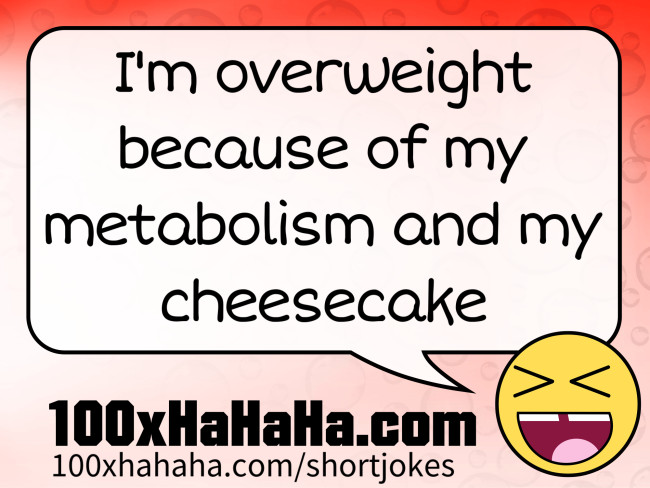 I'm overweight because of my metabolism and my cheesecake