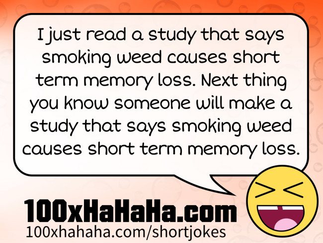 I just read a study that says smoking weed causes short term memory loss. Next thing you know someone will make a study that says smoking weed causes short term memory loss.