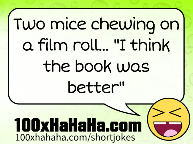 "Two mice chewing on a film roll. One goes: ""I think the book was better"""