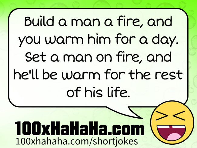 Build a man a fire, and you warm him for a day. Set a man on fire, and he'll be warm for the rest of his life.