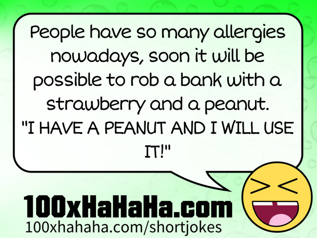 "People have so many allergies nowadays, soon it will be possible to rob a bank with a strawberry and a peanut. / ""I HAVE A PEANUT AND I WILL USE IT!"""