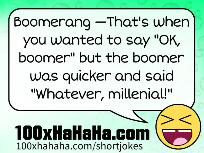 "Boomerang —That's when you wanted to say ""OK, boomer"" but the boomer was quicker and said ""Whatever, millenial!"""