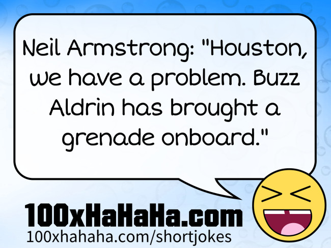 "Neil Armstrong: ""Houston, we have a problem. Buzz Aldrin has brought a grenade onboard."""