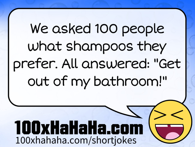 "We asked 100 people what shampoos they prefer. All answered: ""Get out of my bathroom!"""