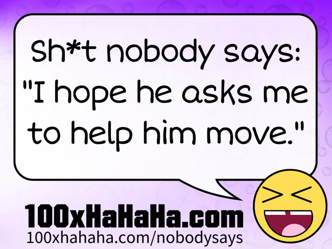 "Sh*t nobody says: /  ""I hope he asks me to help him move."""