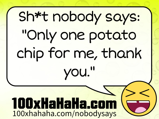 "Sh*t nobody says: /  ""Only one potato chip for me, thank you."""