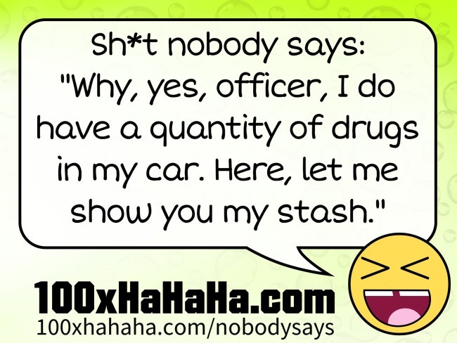 "Sh*t nobody says: /  ""Why, yes, officer, I do have a quantity of drugs in my car. Here, let me show you my stash."""