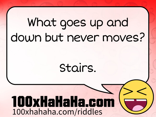 What goes up and down but never moves? / / Stairs.