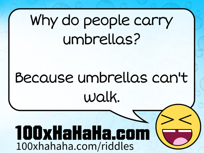 Why do people carry umbrellas? / / Because umbrellas can't walk.