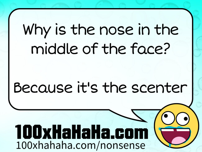 Why is the nose in the middle of the face? / / Because it's the scenter