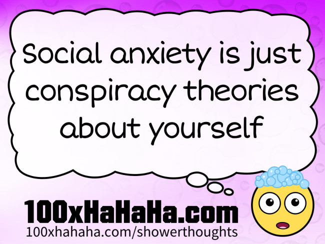 Social anxiety is just conspiracy theories about yourself