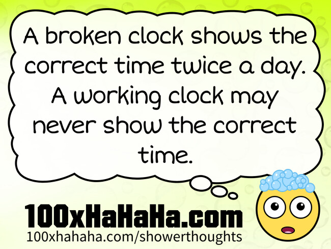 A broken clock shows the correct time twice a day. A working clock may never show the correct time.