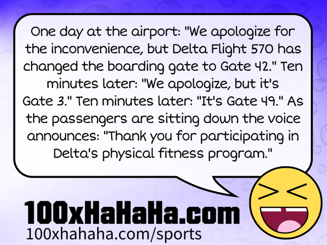 "One day at the airport: ""We apologize for the inconvenience, but Delta Flight 570 has changed the boarding gate to Gate 42."" Ten minutes later: ""We apologize, but it's Gate 3."" Ten minutes later: ""It's Gate 49."" As the passengers are sitting down the voice announces: ""Thank you for participating in Delta's physical fitness program."""