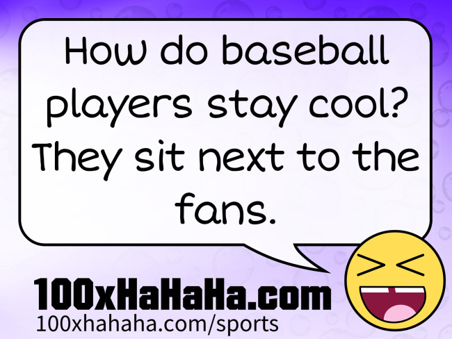 How do baseball players stay cool? They sit next to the fans.