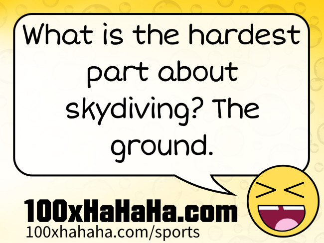 What is the hardest part about skydiving? The ground.