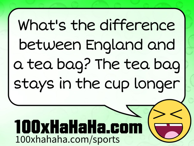 What's the difference between England and a tea bag? The tea bag stays in the cup longer