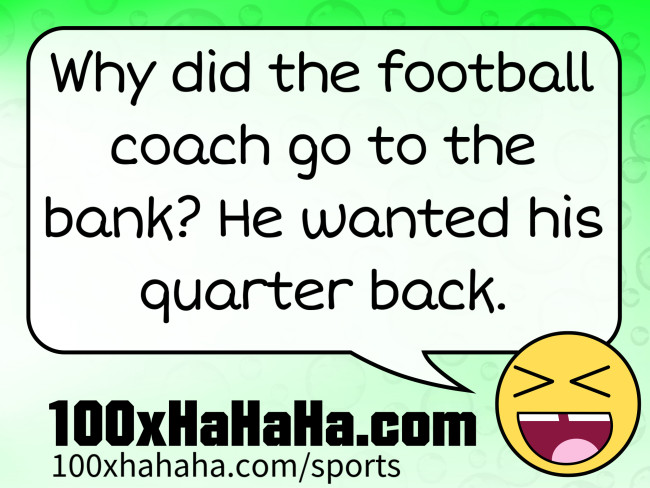 Why did the football coach go to the bank? He wanted his quarter back.
