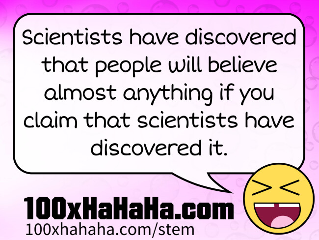 Scientists have discovered that people will believe almost anything if you claim that scientists have discovered it.