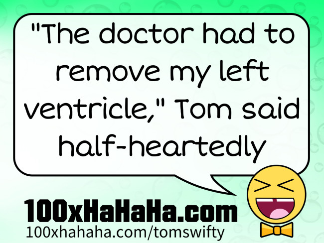 """The doctor had to remove my left ventricle,"" Tom said half-heartedly"