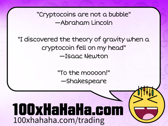 """Cryptocoins are not a bubble"" / —Abraham Lincoln / / ""I discovered the theory of gravity when a cryptocoin fell on my head"" / —Isaac Newton / / ""To the moooon!"" / —Shakespeare"