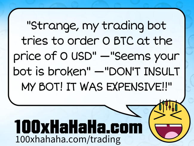 """Strange, my trading bot tries to order 0 BTC at the price of 0 USD"" —""Seems your bot is broken"" —""DON'T INSULT MY BOT! IT WAS EXPENSIVE!!"""