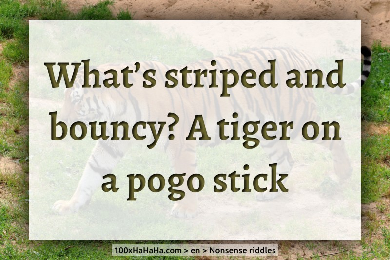 What's striped and bouncy? A tiger on a pogo stick