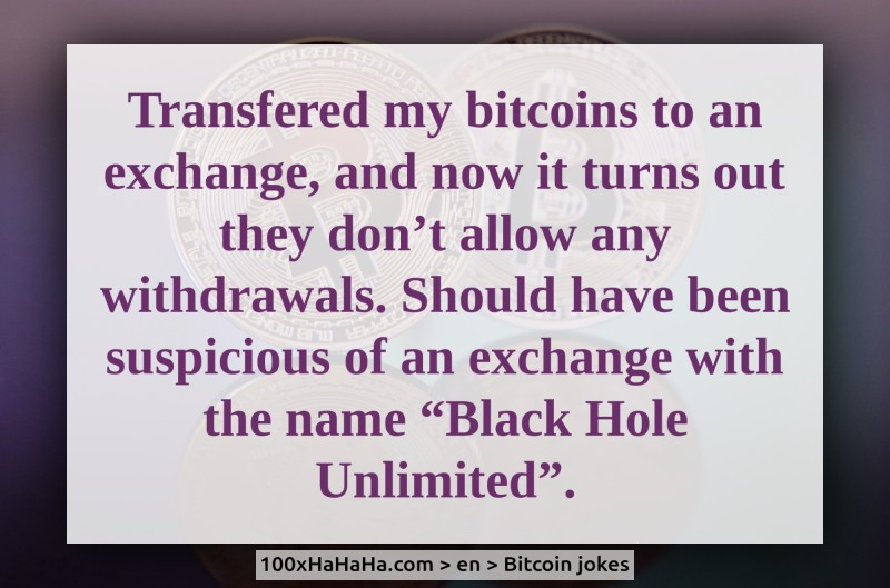"Transfered my bitcoins to an exchange, and now it turns out they don't allow any withdrawals. Should have been suspicious of an exchange with the name ""Black Hole Unlimited""."
