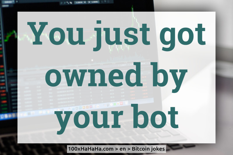 You just got owned by your bot