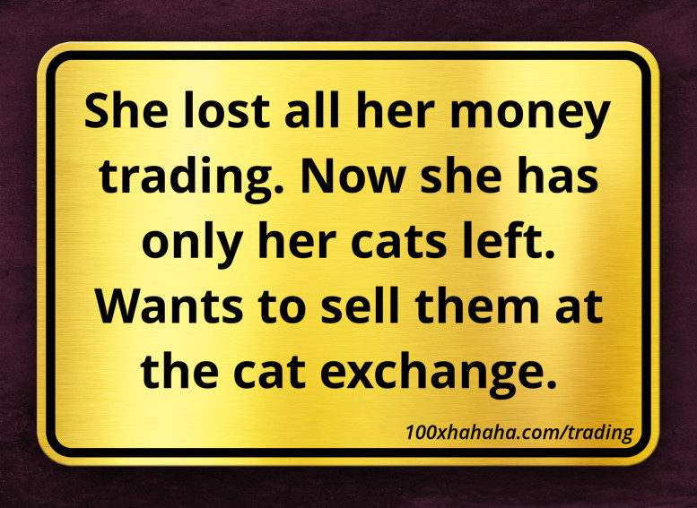 She lost all her money trading. Now she has only her cats left. Wants to sell them at the cat exchange.
