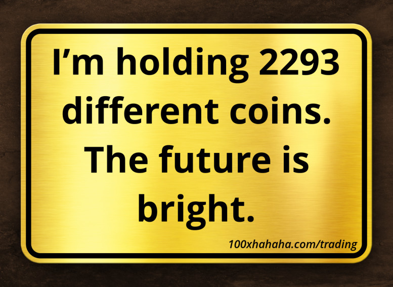 I'm holding 2293 different coins. The future is bright.