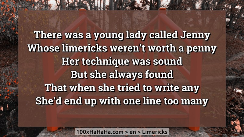There was a young lady called Jenny / Whose limericks weren't worth a penny / Her technique was sound / But she always found / That when she tried to write any / She'd end up with one line too many