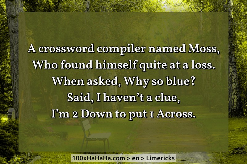 A crossword compiler named Moss, / Who found himself quite at a loss. / When asked, Why so blue? / Said, I haven't a clue, / I'm 2 Down to put 1 Across.