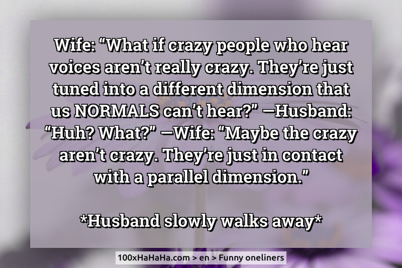"Wife: ""What if crazy people who hear voices aren't really crazy. Just tuned into a different dimension that us NORMALS can't hear?"" —Husband: ""Huh? What?"" —Wife: ""Maybe the crazy aren't crazy. They're just in contact with a parallel dimension."" /  *Husband slowly walks away*"