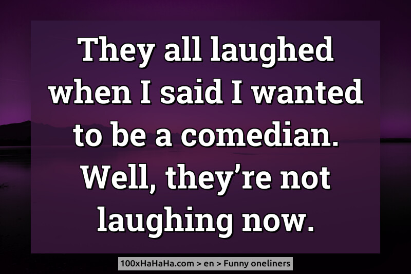 They all laughed when I said I wanted to be a comedian. Well, they're not laughing now.