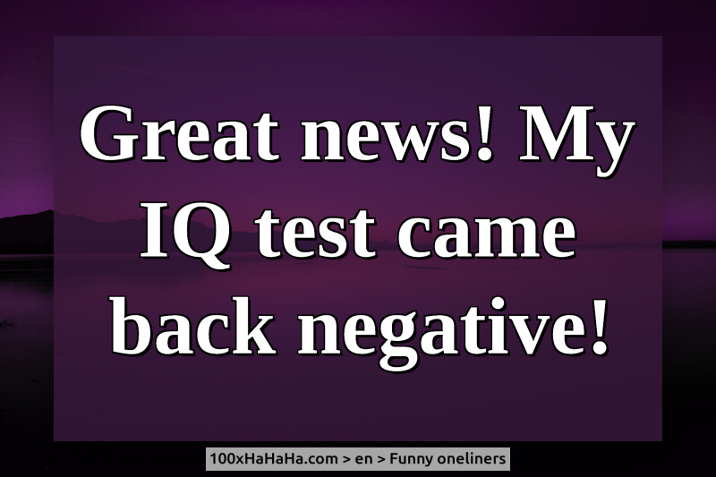 Great news! My IQ test came back negative!