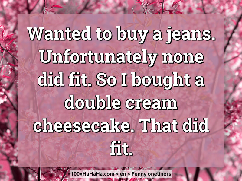 Wanted to buy a jeans. Unfortunately none did fit. So I bought a double cream cheesecake. That did fit.