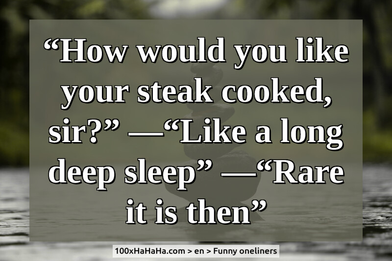 """How would you like your steak cooked, sir?"" —""Like a long deep sleep"" —""Rare it is then"""