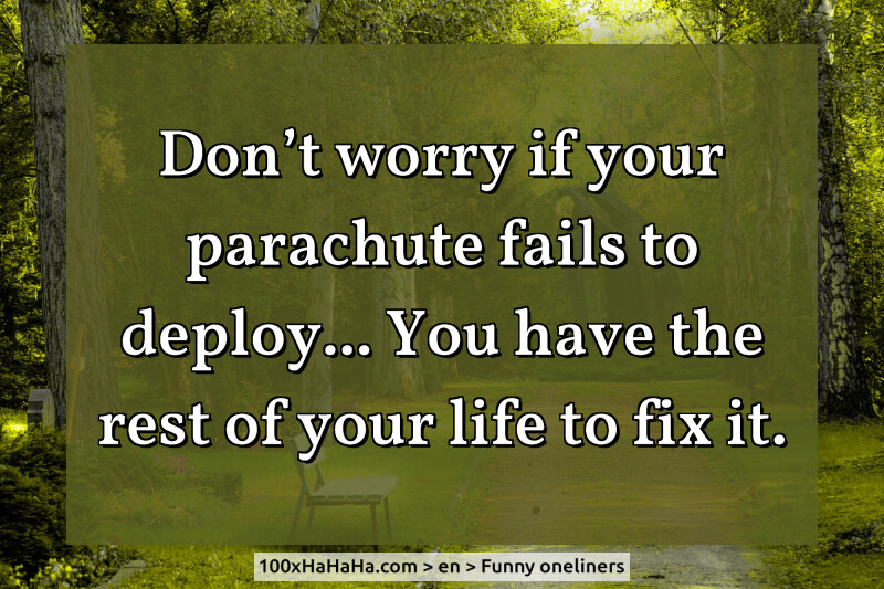 Don't worry if your parachute fails to deploy... You have the rest of your life to fix it.