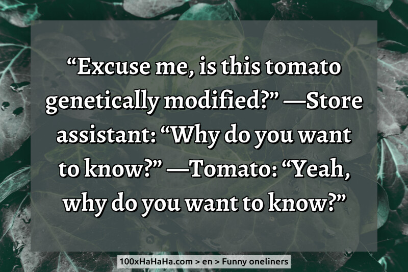 """Excuse me, is this tomato genetically modified?"" —Store assistant: ""Why do you want to know?"" —Tomato: ""Yeah, why do you want to know?"""
